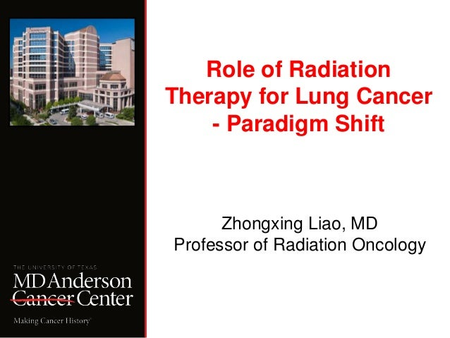 Role of Radiation Therapy for Lung Cancer - Paradigm Shift Zhongxing Liao, MD Professor of Radiation Oncology