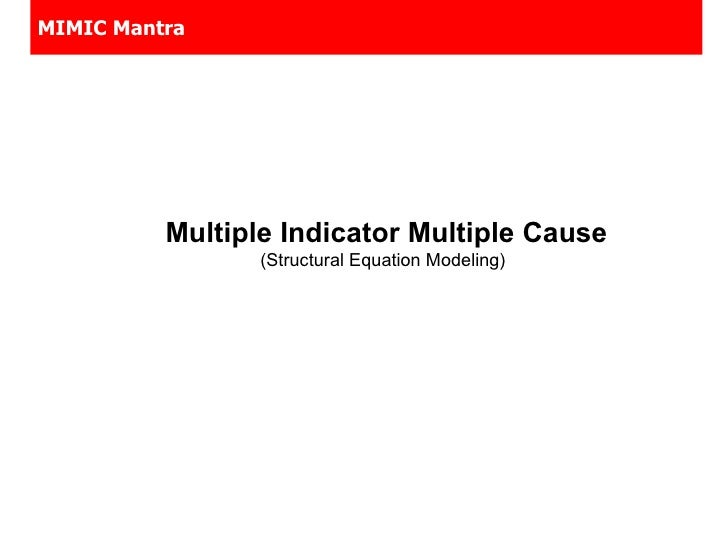 MIMIC Mantra <ul><li>Multiple Indicator Multiple Cause (Structural Equation Modeling)  </li></ul>