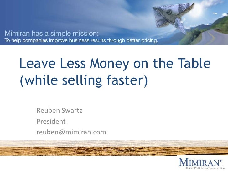 Leave Less Money on the Table(while selling faster)<br />Reuben Swartz<br />President<br />reuben@mimiran.com<br />
