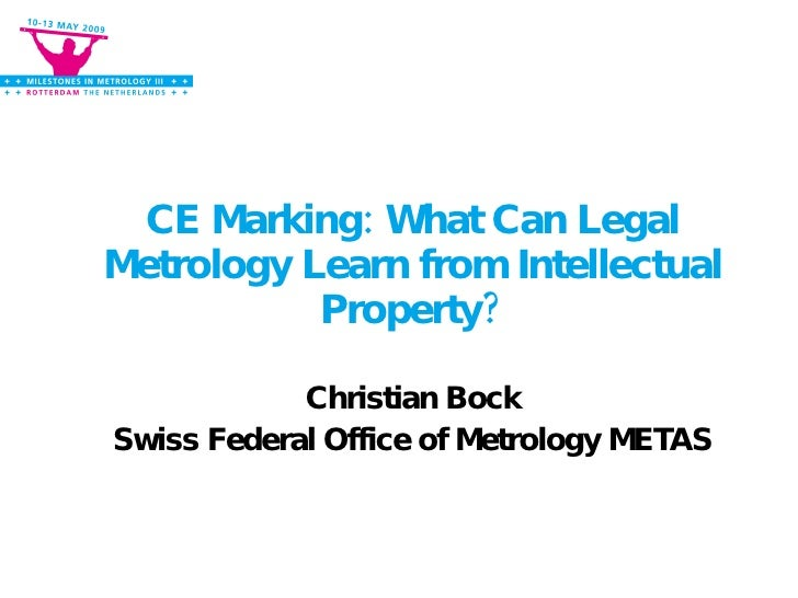 CE Marking: What Can Legal Metrology Learn from Intellectual Property? Christian Bock Swiss Federal Office of Metrology ME...