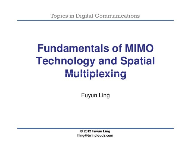 Topics in Digital CommunicationsFundamentals of MIMOTechnology and SpatialMultiplexing© 2012 Fuyun Lingfling@twinclouds.co...