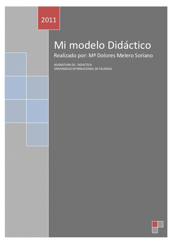 2011   Mi modelo Didáctico   Realizado por: Mª Dolores Melero Soriano   ASIGNATURA DE : DIDACTICA   UNIVERSIDAD INTERNACIO...