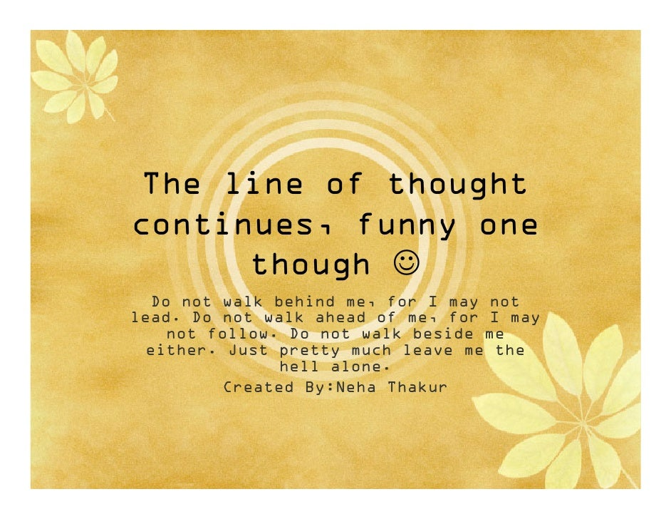 The line of thought continues, funny one       though ☺   Do not walk behind me, for I may not lead. Do not walk ahead of ...