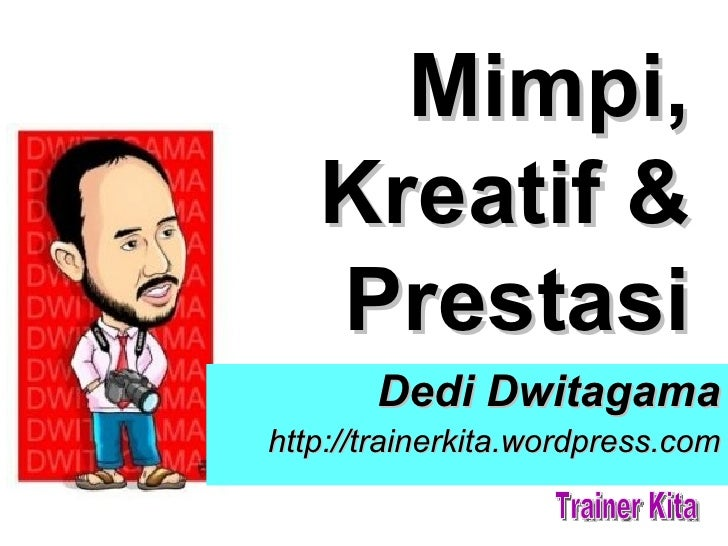 Mimpi,   Kreatif &   Prestasi       Dedi Dwitagamahttp://trainerkita.wordpress.com
