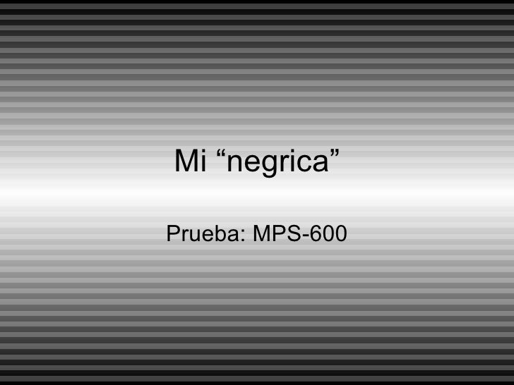 "Mi ""negrica"" Prueba: MPS-600"