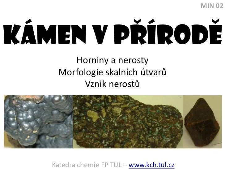 MIN 02<br />Kámen V PRírode<br />Horniny a nerosty<br />Morfologie skalních útvarů<br />Vznik nerostů<br />Katedra chemie ...
