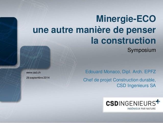 www.csd.ch  Minergie-ECO une autre manière de penser la construction  Symposium  Edouard Monaco, Dipl. Arch. EPFZ  Chef de...