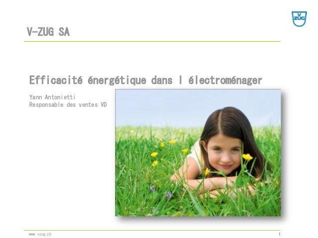 V-ZUG SA 1www.vzug.ch Efficacité énergétique dans l'électroménager Yann Antonietti Responsable des ventes VD