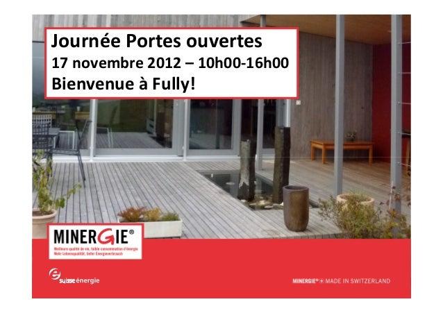 www.minergie.chJournée Portes ouvertes17 novembre 2012 – 10h00-16h00Bienvenue à Fully!