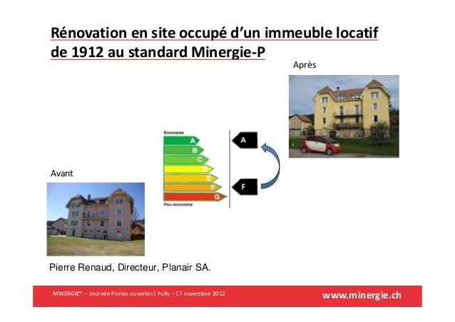 www.minergie.chPierre Renaud, Directeur, Planair SA.Rénovation en site occupé d'un immeuble locatifde 1912 au standard Min...