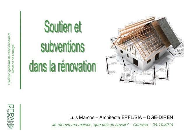 Direction générale de l'environnement Direction de l'énergie  Luis Marcos – Architecte EPFL/SIA – DGE-DIREN  Je rénove ma ...