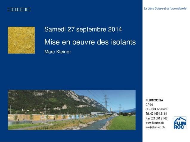 Samedi 27 septembre 2014  Mise en oeuvre des isolants  Marc Kleiner  La pierre Suisse et sa force naturelle  FLUMROC SA  C...