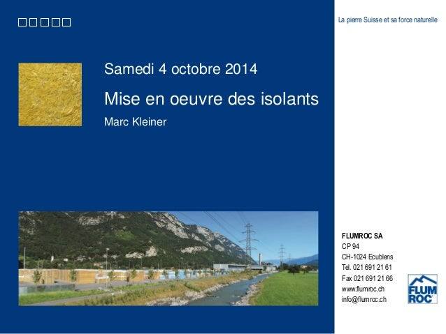 Samedi 4 octobre 2014  Mise en oeuvre des isolants  Marc Kleiner  La pierre Suisse et sa force naturelle  FLUMROC SA  CP 9...