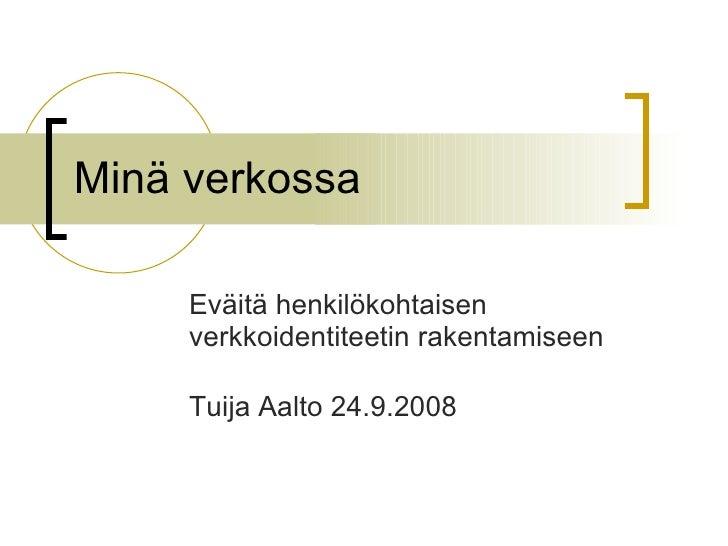 Minä verkossa  Eväitä henkilökohtaisen verkkoidentiteetin rakentamiseen Tuija Aalto 24.9.2008