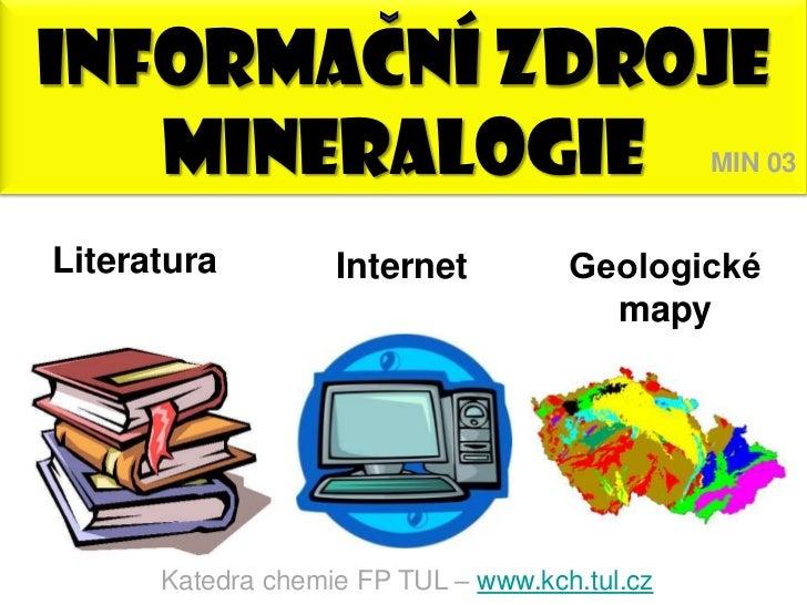 INFORMACNÍ ZDROJE   MINERALOGIE                                 MIN 03Literatura         Internet          Geologické     ...