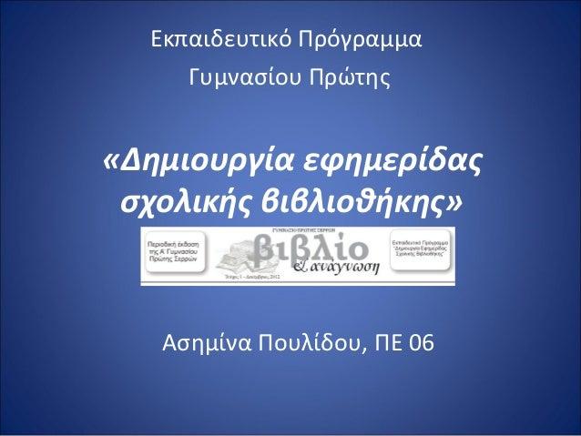 «Δημιουργία εφημερίδαςσχολικής βιβλιοθήκης»Εκπαιδευτικό ΠρόγραμμαΓυμνασίου ΠρώτηςΑσημίνα Πουλίδου, ΠΕ 06