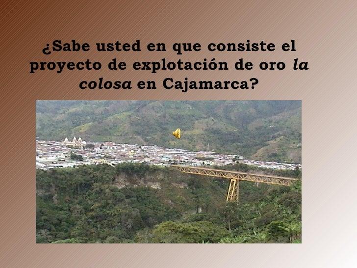 ¿Sabe usted en que consiste el proyecto de explotación de oro  la colosa  en Cajamarca?
