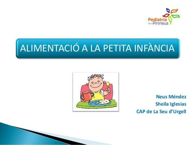 ALIMENTACIÓ A LA PETITA INFÀNCIA Neus Méndez Sheila Iglesias CAP de La Seu d'Urgell