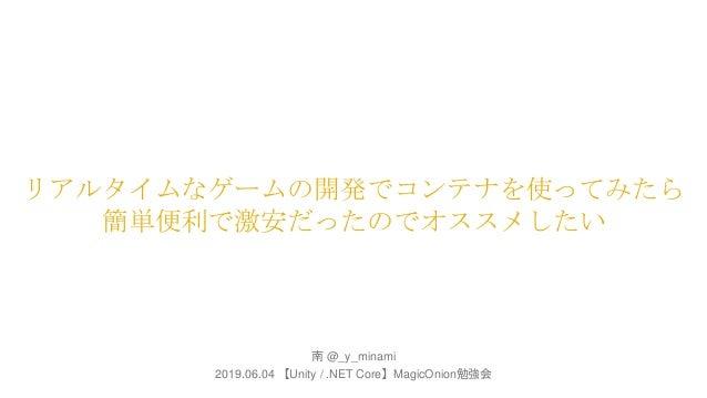 リアルタイムなゲームの開発でコンテナを使ってみたら 簡単便利で激安だったのでオススメしたい 南 @_y_minami 2019.06.04 【Unity / .NET Core】MagicOnion勉強会