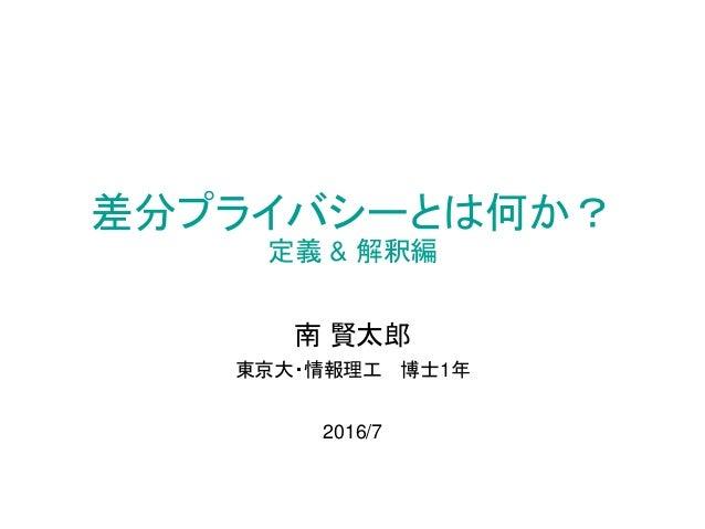 差分プライバシーとは何か? 定義 & 解釈編 南 賢太郎 東京大・情報理工 博士1年 2016/7