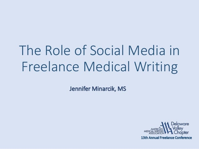 The Role of Social Media in Freelance Medical Writing Jennifer Minarcik, MS 13th Annual Freelance Conference