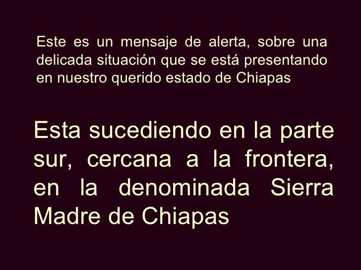 Este es un mensaje de alerta, sobre una delicada situación que se está presentando en nuestro querido estado de Chiapas   ...