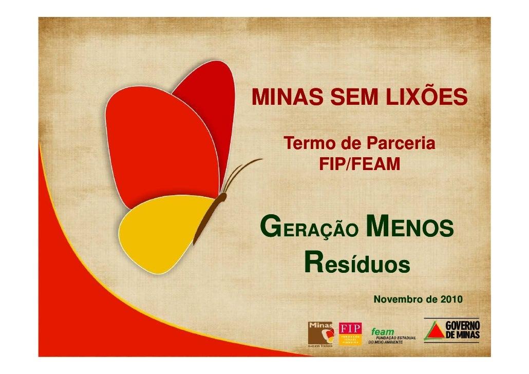 MINAS SEM LIXÕES  Termo de Parceria      FIP/FEAMGERAÇÃO MENOS   Resíduos            Novembro de 2010        - Novembro de...