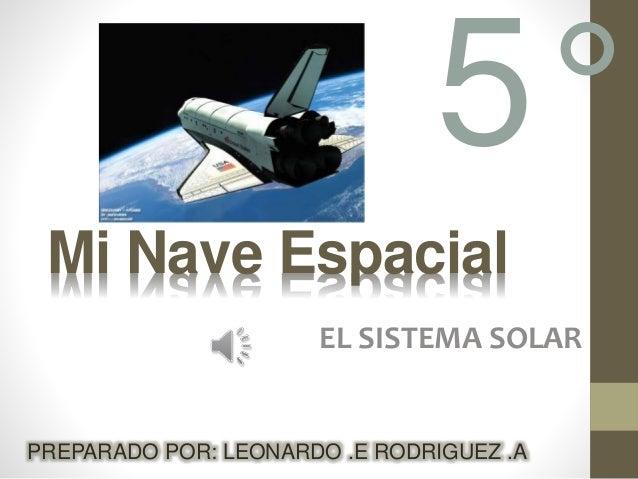 Mi Nave Espacial EL SISTEMA SOLAR PREPARADO POR: LEONARDO .E RODRIGUEZ .A 5°