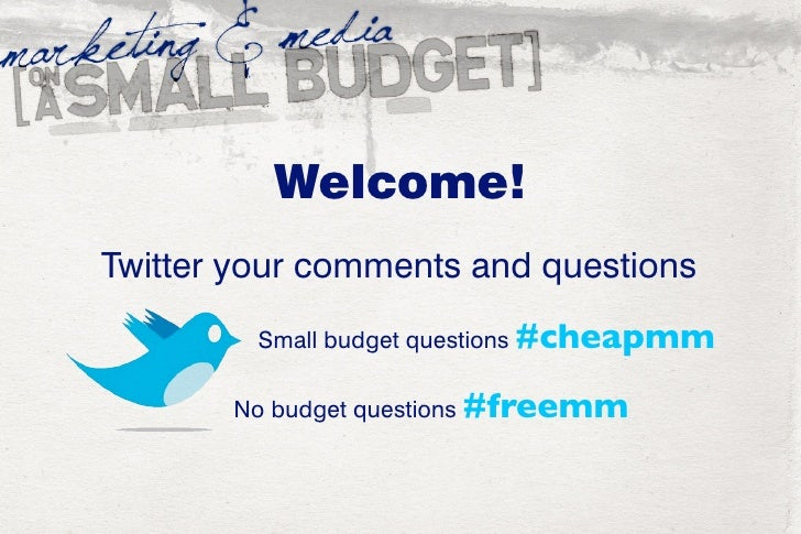 Welcome! Twitter your comments and questions          Small budget questions #cheapmm         No budget questions #freemm