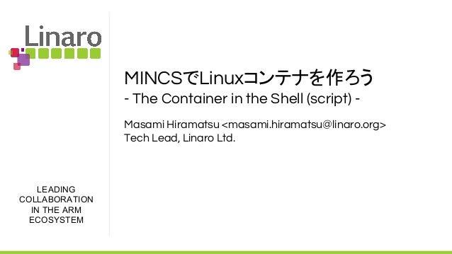 LEADING COLLABORATION IN THE ARM ECOSYSTEM MINCSでLinuxコンテナを作ろう - The Container in the Shell (script) - Masami Hiramatsu <m...