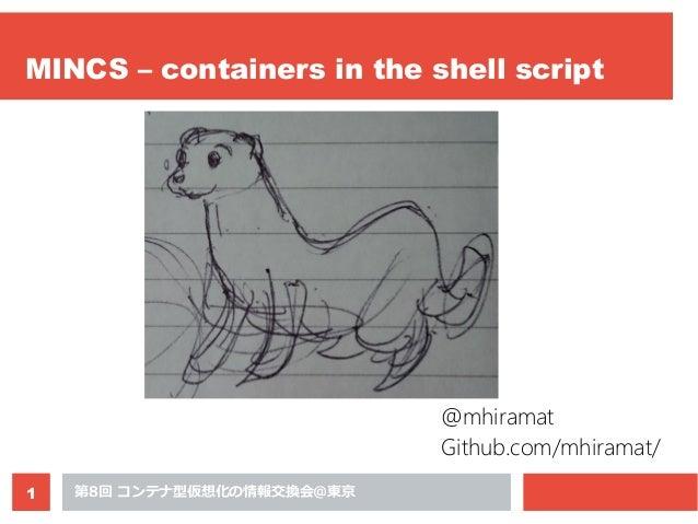 第8回 コンテナ型仮想化の情報交換会@東京1 MINCS – containers in the shell script @mhiramat Github.com/mhiramat/