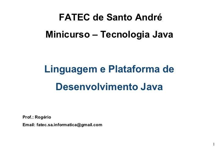 FATEC de Santo André Minicurso – Tecnologia Java   Linguagem e Plataforma de  Desenvolvimento Java   Prof.: Rogério Email:...