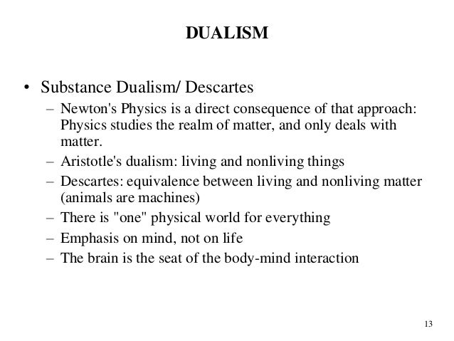 substance dualism Strengths and weakness of dualism i think therefore i am ren descartes there are two main types of dualism, substance dualism, which holds that the mind or soul is a separate non-physical entity and property dualism.