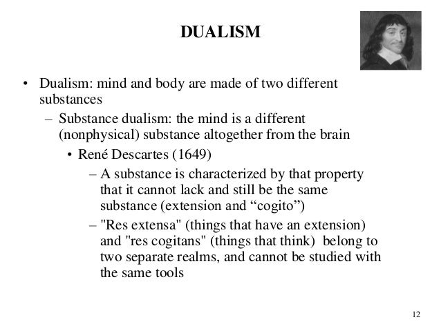 an essay on rene descartes theory of substance and property dualism Descartes mind-body theory combines substance dualism with attribute or property dualism substance dualism holds that the mind or soul is a separate, non-physical entity  substance.