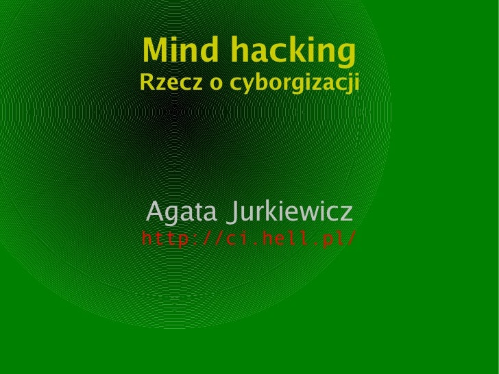 Mind hacking Rzecz o cyborgizacji     Agata Jurkiewicz http://ci.hell.pl/