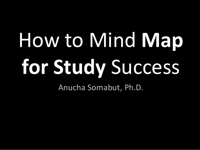 How to Mind Map for Study Success Anucha Somabut, Ph.D.