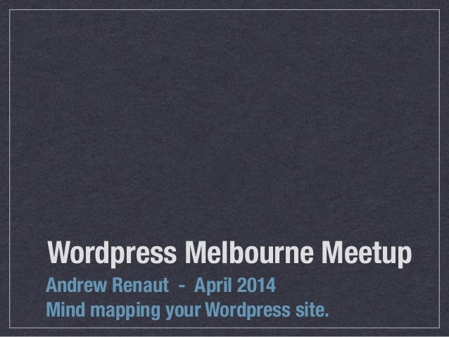 Wordpress Melbourne Meetup Andrew Renaut - April 2014 Mind mapping your Wordpress site.