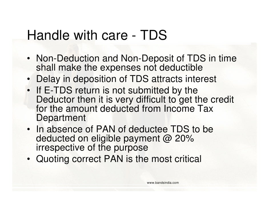 Handle with care - TDS • Non-Deduction and Non-Deposit of TDS in time   shall make the expenses not deductible • Delay in ...