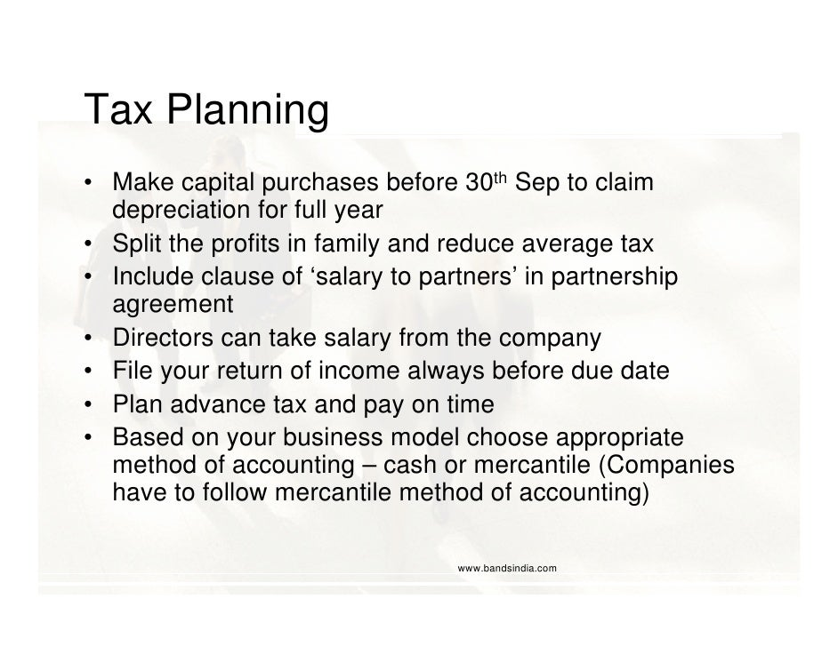 Tax Planning • Make capital purchases before 30th Sep to claim   depreciation for full year • Split the profits in family ...