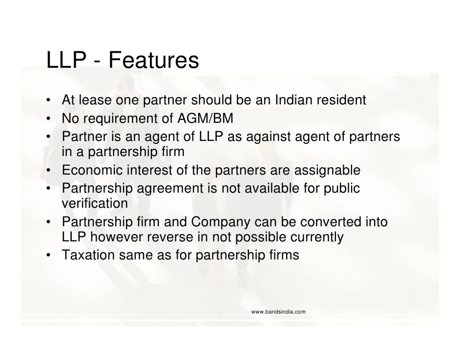 LLP - Features • At lease one partner should be an Indian resident • No requirement of AGM/BM • Partner is an agent of LLP...