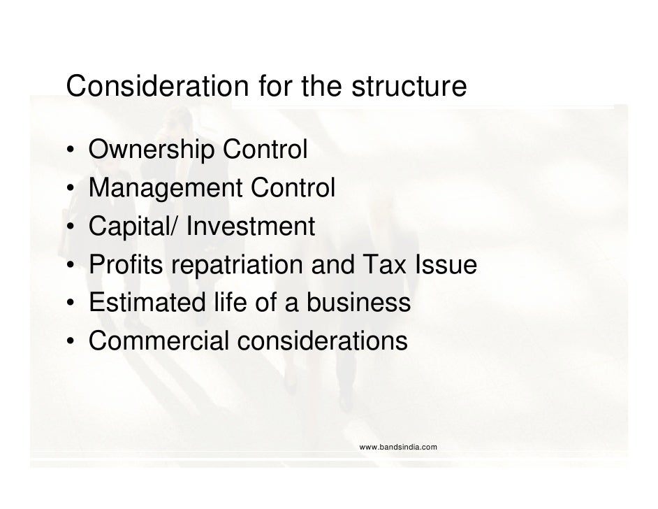 Consideration for the structure  •   Ownership Control •   Management Control •   Capital/ Investment •   Profits repatria...