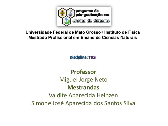 Universidade Federal de Mato Grosso / Instituto de Física Mestrado Profissional em Ensino de Ciências Naturais  Professor ...