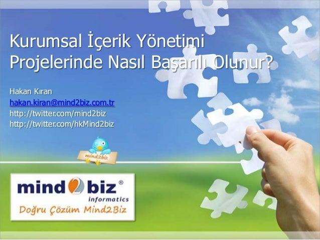 Kurumsal İçerik Yönetimi Projelerinde Nasıl Başarılı Olunur? Hakan Kıran hakan.kiran@mind2biz.com.tr http://twitter.com/mi...
