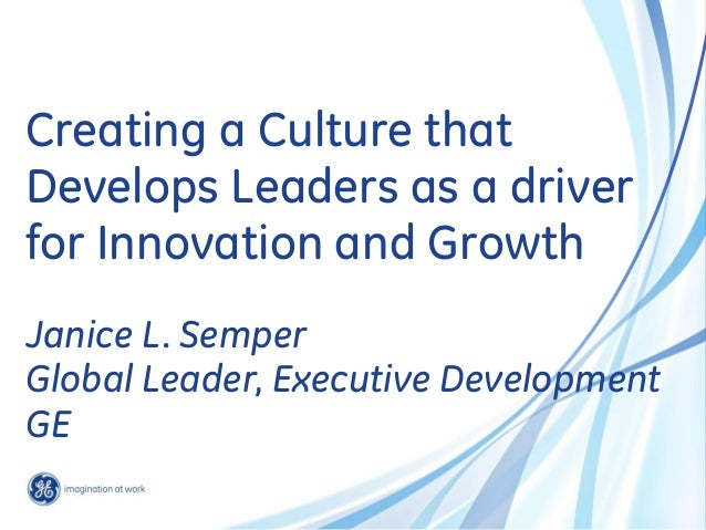 Creating a Culture that Develops Leaders as a driver for Innovation and Growth Janice L. Semper Global Leader, Executive D...
