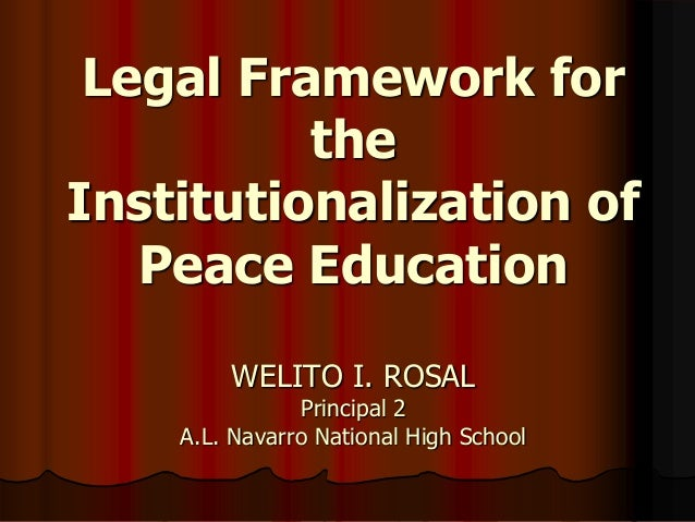 Legal Framework for the Institutionalization of Peace Education WELITO I. ROSAL Principal 2 A.L. Navarro National High Sch...