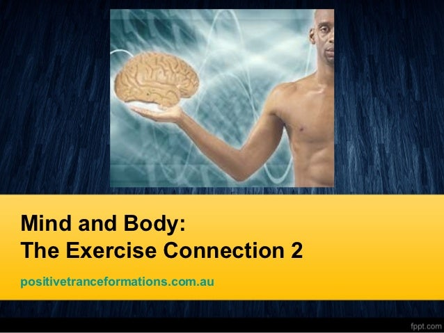 Mind and Body:The Exercise Connection 2positivetranceformations.com.au
