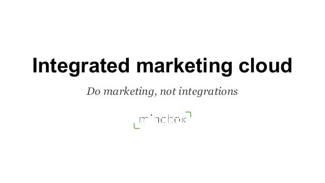 Integrated marketing cloud Do marketing, not integrations