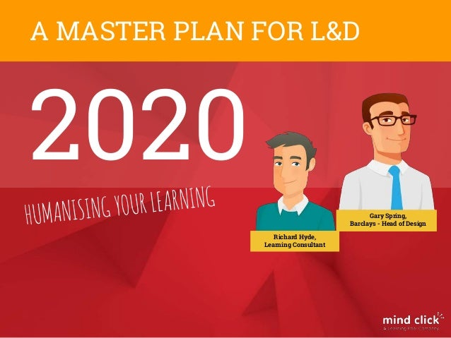 2020 A MASTER PLAN FOR L&D Gary Spring, Barclays - Head of Design Richard Hyde, Learning Consultant