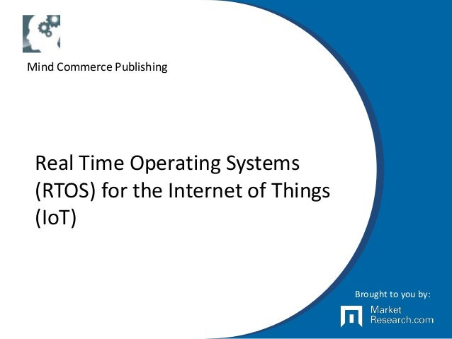 Real Time Operating Systems (RTOS) for the Internet of Things (IoT) Brought to you by: Mind Commerce Publishing