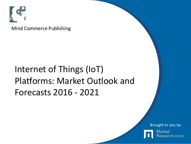 Internet of Things (IoT) Platforms: Market Outlook and Forecasts 2016 - 2021 Brought to you by: Mind Commerce Publishing